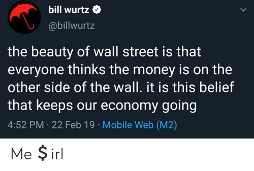 Other Side Of The Wall: bill wurt  @billwurtz  the beauty of wall street is that  everyone thinks the money is on the  other side of the wall. it is this belief  that keeps our economy going  4:52 PM 22 Feb 19 Mobile Web (M2)