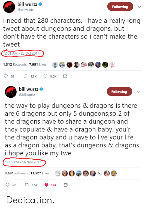 16 Nov: bill wurtz  @billwurtz  Following  i need that 280 characters, i have a really long  tweet about dungeons and dragons, but i  don't have the characters so i can't make the  tweet  12:01 AM - 23 Oct 2017  1,312 Retweets 7,981 Likes  bill Wurtz  @bil wurtz  Following  the way to play dungeons & dragons is there  are 6 dragons but only 5 dungeons,so 2 of  the dragons have to share a dungeon and  they copulate & have a dragon baby. you'r  the dragon baby and u have to live your life  as a dragon baby. that's dungeons & dragons  i hope you like my twe  11:05 PM - 16 Nov 2017  3,531 Retweets 11,527 Likes Dedication.