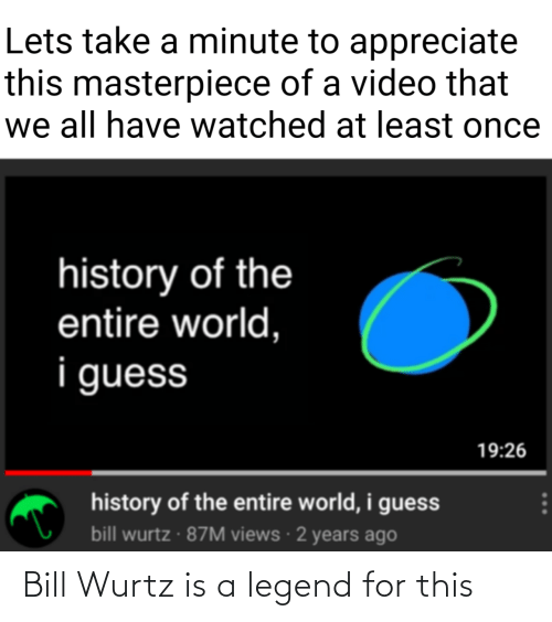 legend: Bill Wurtz is a legend for this