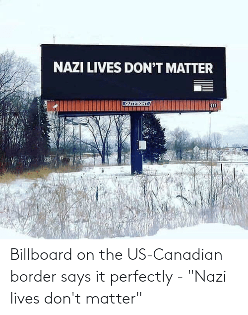 "dont matter: Billboard on the US-Canadian border says it perfectly - ""Nazi lives don't matter"""