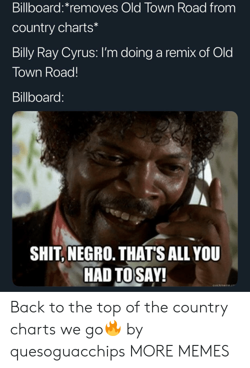 Charts: Billboard:*removes Old Town Road from  country charts*  Billy Ray Cyrus: I'm doing a remix of Old  Town Road!  Billboard:  SHIT, NEGRO. THAT'S ALL YOU  HAD TOSAY!  auickmeme.e Back to the top of the country charts we go🔥 by quesoguacchips MORE MEMES