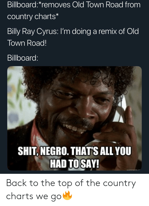 Charts: Billboard:*removes Old Town Road from  country charts*  Billy Ray Cyrus: I'm doing a remix of Old  Town Road!  Billboard:  SHIT, NEGRO. THAT'S ALL YOU  HAD TOSAY!  auickmeme.e Back to the top of the country charts we go🔥