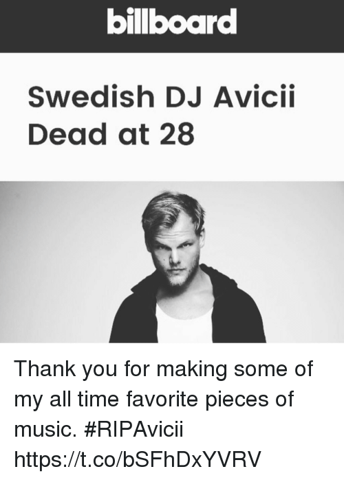 Billboard, Memes, and Music: billboard  Swedish DJ Avicii  Dead at 28 Thank you for making some of my all time favorite pieces of music. #RIPAvicii https://t.co/bSFhDxYVRV