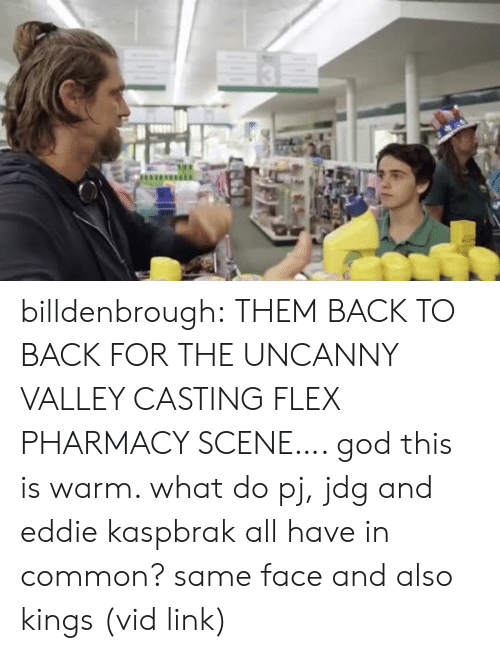 Eddie: billdenbrough: THEM BACK TO BACK FOR THE UNCANNY VALLEY CASTING FLEX PHARMACY SCENE…. god this is warm. what do pj, jdg and eddie kaspbrak all have in common? same face and also kings (vid link)