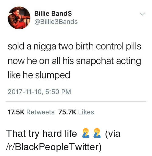 slumped: Billie Band$  @Billie3Bands  sold a nigga two birth control pills  now he on all his snapchat acting  like he slumped  2017-11-10, 5:50 PM  17.5K Retweets 75.7K Likes <p>That try hard life 🤦‍♂️🤦‍♂️ (via /r/BlackPeopleTwitter)</p>