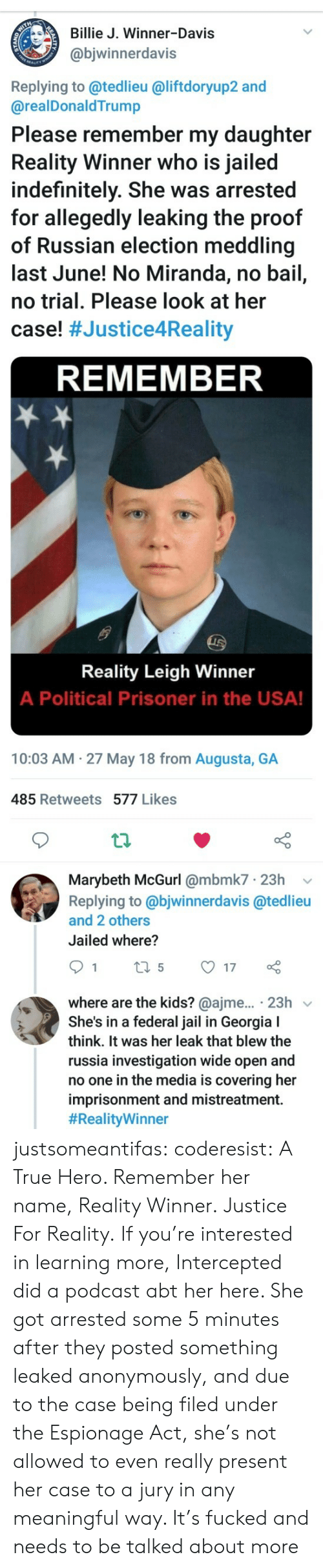 Intercepted: Billie J. Winner-Davis  @bjwinnerdavis  Replying to @tedlieu @liftdoryup2 and  @realDonaldTrump  Please remember my daughter  Reality Winner who is jailed  indefinitely. She was arrested  for allegedly leaking the proof  of Russian election meddling  last June! No Miranda, no bail,  no trial. Please look at her  case! #Justice4Reality  REMEMBER  Reality Leigh Winner  A Political Prisoner in the USA!  10:03 AM 27 May 18 from Augusta, GA  485 Retweets 577 Likes  th  Marybeth McGurl @mbmk7 23h v  Replying to @bjwinnerdavis @tedlieu  and 2 others  Jailed where?  where are the kids? @ajme... 23h v  She's in a federal jail in Georgia I  think. It was her leak that blew the  russia investigation wide open and  no one in the media is covering her  imprisonment and mistreatment.  justsomeantifas:  coderesist: A True Hero. Remember her name, Reality Winner. Justice For Reality.   If you're interested in learning more, Intercepted did a podcast abt her here. She got arrested some 5 minutes after they posted something leaked anonymously, and due to the case being filed under the Espionage Act, she's not allowed to even really present her case to a jury in any meaningful way. It's fucked and needs to be talked about more