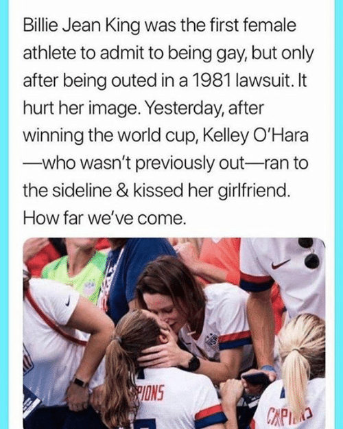 being gay: Billie Jean King was the first female  athlete to admit to being gay, but only  after being outed in a 1981 lawsuit. It  hurt her image. Yesterday, after  winning the world cup, Kelley O'Hara  who wasn't previously out-ran to  the sideline & kissed her girlfriend.  How far we've come.  PIONS  CAPID