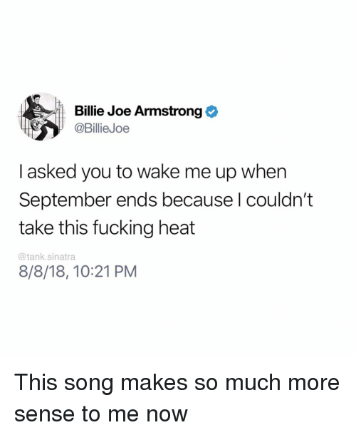 wake me up when september ends: Billie Joe Armstrong  @BillieJoe  I asked you to wake me up when  September ends because l couldn't  take this fucking heat  @tank.sinatra  8/8/18, 10:21 PM This song makes so much more sense to me now