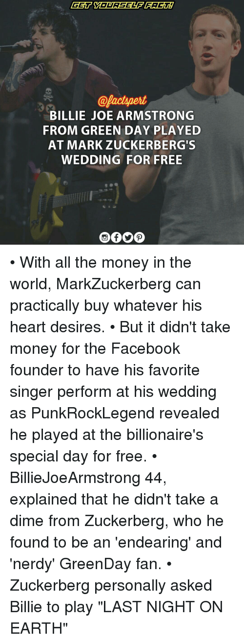 "billy joe: BILLIE JOE ARMSTRONG  FROM GREEN  DAY PLAYED  AT MARK  ZUCKERBERG S  WEDDING FOR FREE • With all the money in the world, MarkZuckerberg can practically buy whatever his heart desires. • But it didn't take money for the Facebook founder to have his favorite singer perform at his wedding as PunkRockLegend revealed he played at the billionaire's special day for free. • BillieJoeArmstrong 44, explained that he didn't take a dime from Zuckerberg, who he found to be an 'endearing' and 'nerdy' GreenDay fan. • Zuckerberg personally asked Billie to play ""LAST NIGHT ON EARTH"""