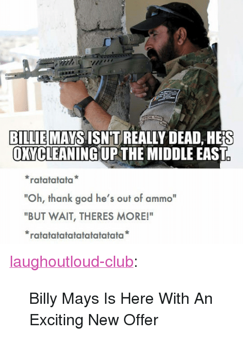 """Wait Theres More: BILLIE MAYS ISNT REAL  OXYCLEANING UPTHE MIDDLE EAST  LY DEAD, HEİS  ratatatata  """"Oh, thank god he's out of ammo""""  """"BUT WAIT, THERES MORE!""""  ratatatatatatatatatata <p><a href=""""http://laughoutloud-club.tumblr.com/post/165855045482/billy-mays-is-here-with-an-exciting-new-offer"""" class=""""tumblr_blog"""">laughoutloud-club</a>:</p>  <blockquote><p>Billy Mays Is Here With An Exciting New Offer</p></blockquote>"""