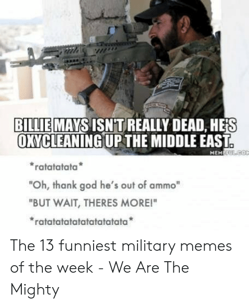 "Funniest Military: BILLIE MAYSISNTREALLY DEAD, HE'S  OXYCLEANING UPTHE MIDDLE EAST  ratatatata  ""Oh, thank god he's out of ammo""  ""BUT WAIT, THERES MORE!""  ratatatatatatatatatata The 13 funniest military memes of the week - We Are The Mighty"