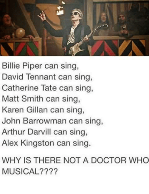 karen gillan: Billie Piper can sing,  David Tennant can sing  Catherine Tate can sing,  Matt Smith can sing,  Karen Gillan can sing,  John Barrowman can sing,  Arthur Darvill can sing,  Alex Kingston can sing.  WHY IS THERE NOT A DOCTOR WHO  MUSICAL????