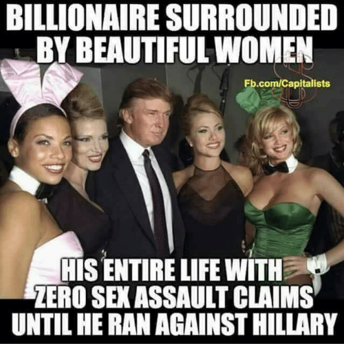 Beautiful, Life, and Sex: BILLIONAIRE SURROUNDED  BY BEAUTIFUL WOMEN  Fb.com/Capitalists  TIS ENTIRE LIFE WITH  ZERO SEX ASSAULT CLAIMS  UNTIL HE RAN AGAINST HILLARY