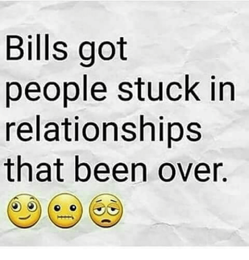Memes, Relationships, and Been: Bills got  people stuck in  relationships  that been over.