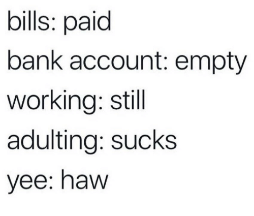Yee, Bank, and Bills: bills: paid  bank account: empty  working: stil  adulting: sucks  yee: haw