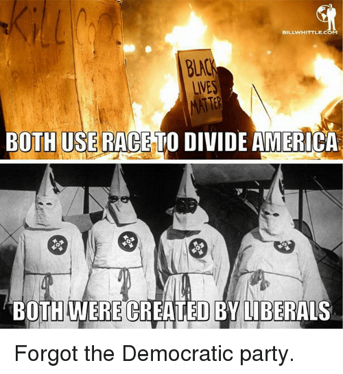 Memes, Democratic Party, and Liberalism: BILLWHITTLE.COM  UNES  BOTH USE RACE TO DIVIDE AMERICA  BOTH WERECREATED BY LIBERALS Forgot the Democratic party.