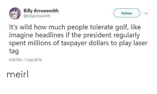 Golf: Billy Arrowsmith  Follow  @billyarrowsmith  It's wild how much people tolerate golf, like  imagine headlines if the president regularly  spent millions of taxpayer dollars to play laser  tag  2:36 PM 1 Sep 2018 meirl