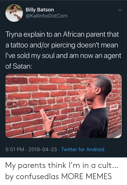 cult: Billy Batson  @KallinhoDotCom  Tryna explain to an African parent that  a tattoo and/or piercing doesn't mean  I've sold my soul and am now an agent  of Satan:  5:51 PM 2019-04-23 Twitter for Android My parents think I'm in a cult… by confusedlas MORE MEMES