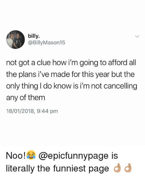 British, All The, and How: billy.  @BillyMason15  not got a clue how i'm going to afford all  the plans i've made for this year but the  only thing I do know is i'm not cancelling  any of them  18/01/2018, 9:44 pm Noo!😂 @epicfunnypage is literally the funniest page 👌🏽👌🏽