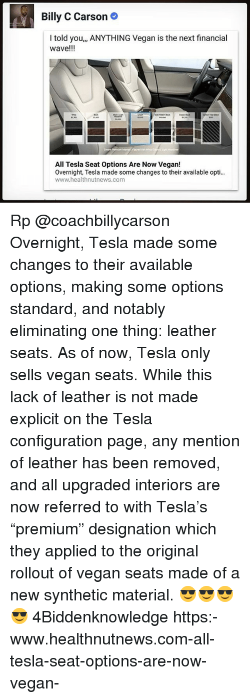 """Memes, Vegan, and Rollout: Billy C Carson  I told you,, ANYTHING Vegan is the next financial  wave!!!  3.300  5200  All Tesla Seat Options Are Now Vegan!  Overnight, Tesla made some changes to their available opti...  www.healthnutnews.com Rp @coachbillycarson Overnight, Tesla made some changes to their available options, making some options standard, and notably eliminating one thing: leather seats. As of now, Tesla only sells vegan seats. While this lack of leather is not made explicit on the Tesla configuration page, any mention of leather has been removed, and all upgraded interiors are now referred to with Tesla's """"premium"""" designation which they applied to the original rollout of vegan seats made of a new synthetic material. 😎😎😎😎 4Biddenknowledge https:-www.healthnutnews.com-all-tesla-seat-options-are-now-vegan-"""