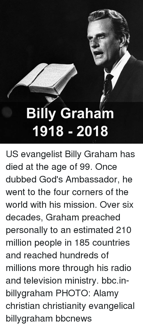 Memes, Radio, and Television: Billy Graham  1918 2018 US evangelist Billy Graham has died at the age of 99. Once dubbed God's Ambassador, he went to the four corners of the world with his mission. Over six decades, Graham preached personally to an estimated 210 million people in 185 countries and reached hundreds of millions more through his radio and television ministry. bbc.in-billygraham PHOTO: Alamy christian christianity evangelical billygraham bbcnews