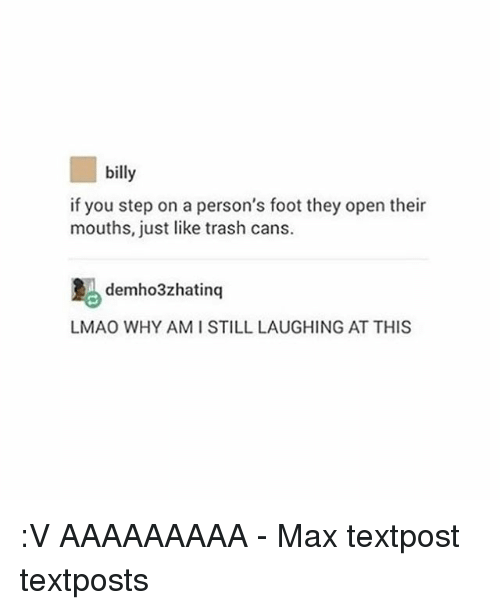 Lmao, Memes, and Trash: billy  if you step on a person's foot they open their  mouths, just like trash cans.  demho3zhatinq  LMAO WHY AMISTILL LAUGHING AT THIS :V AAAAAAAAA - Max textpost textposts