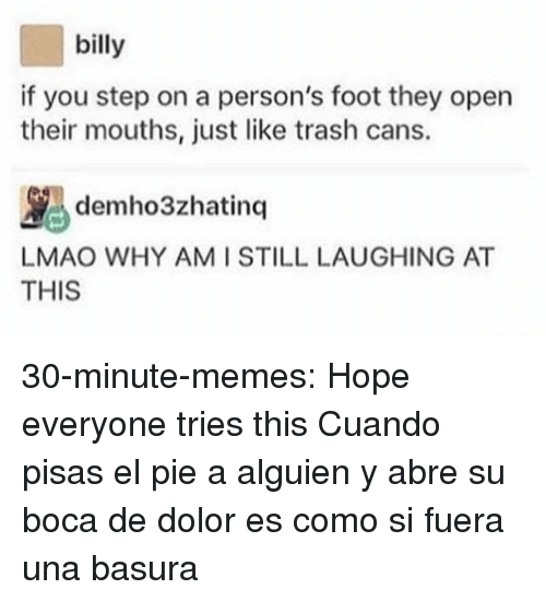 Basura: billy  if you step on a person's foot they open  their mouths, just like trash cans.  ybdemho3zhatinq |LAUGHING AT  AT  LMAO WHY AMI STILL  THIS 30-minute-memes:  Hope everyone tries this  Cuando pisas el pie a alguien y abre su boca de dolor es como si fuera una basura