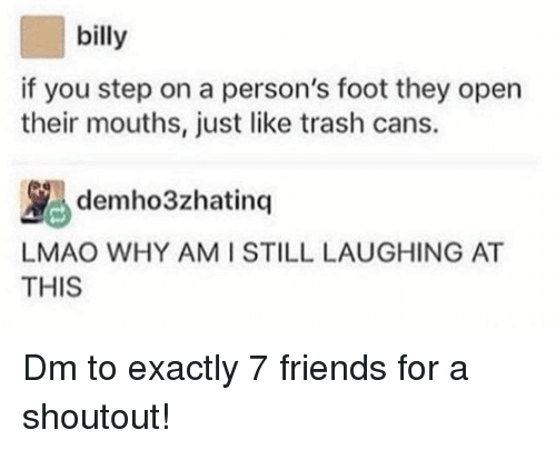 You Step: billy  if you step on a person's foot they open  their mouths, just like trash cans.  demho3zhatinq  LMAO WHY AM ISTILL LAUGHING AT  THIS Dm to exactly 7 friends for a shoutout!
