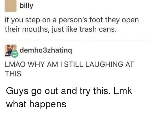 You Step: billy  if you step on a person's foot they open  their mouths, just like trash cans.  MS demho3zhating 1  AT  LMAO WHY AMI STILL LAUGHING AT  THIS Guys go out and try this. Lmk what happens