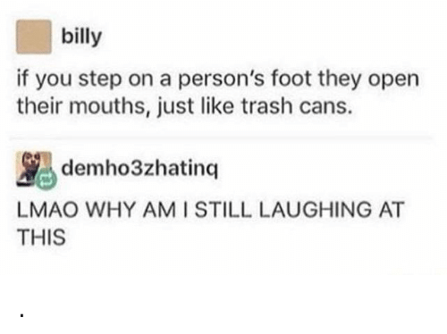 You Step: billy  if you step on a person's foot they open  their mouths, just like trash cans.  demho3zhatinq  LMAO WHY AMI STILL LAUGHING AT  THIS .