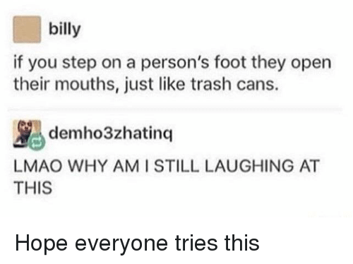 You Step: billy  if you step on a person's foot they open  their mouths, just like trash cans.  LMAO WHY AMI STILL LAUGHING AT  THIS Hope everyone tries this