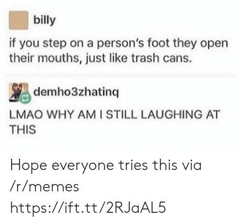 You Step: billy  if you step on a person's foot they open  their mouths, just like trash cans.  LMAO WHY AMI STILL LAUGHING AT  THIS Hope everyone tries this via /r/memes https://ift.tt/2RJaAL5