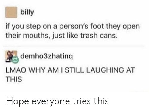 You Step: billy  if you step on a person's foot they open  their mouths, just like trash cans.  demho3zhatinq  LMAO WHY AMI STILL LAUGHING AT  THIS Hope everyone tries this
