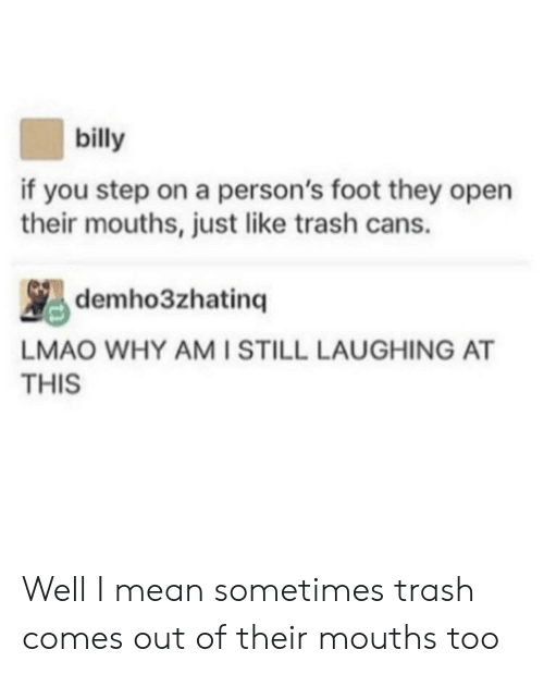 You Step: billy  if you step on a person's foot they open  their mouths, just like trash cans.  蚂demho3zhatinq ,LAUGHING AT  LMAO WHY AMISTILL LAUGHING AT  THIS Well I mean sometimes trash comes out of their mouths too