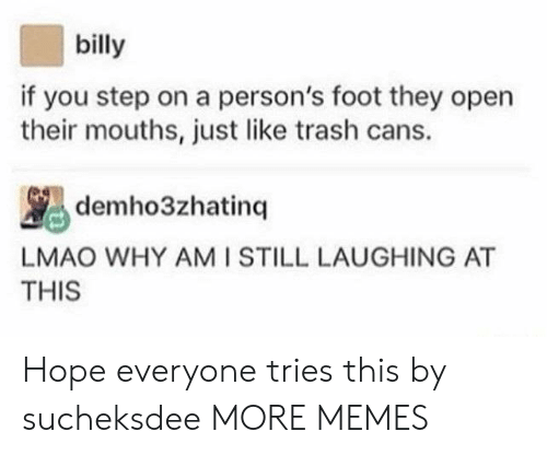 You Step: billy  if you step on a person's foot they open  their mouths, just like trash cans.  LMAO WHY AMI STILL LAUGHING AT  THIS Hope everyone tries this by sucheksdee MORE MEMES