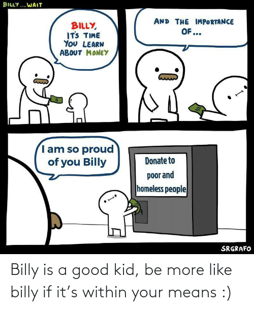 Billy: Billy is a good kid, be more like billy if it's within your means :)