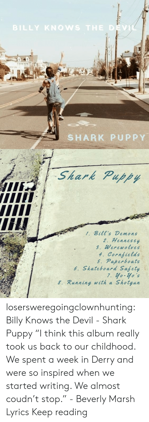 "shotgun: BILLY KNOWS THE DEVIL  SHARK PUPPY   Shark Puppy  1. Bill's Demons  2. Hennessy  3. Werewolves  4. Cornficlds  5. Paperboats  6. Skateboard Safety  7. yo-yo's  Shotgun  8. Running with a losersweregoingclownhunting:  Billy Knows the Devil - Shark Puppy ""I think this album really took us back to our childhood. We spent a week in Derry and were so inspired when we started writing. We almost coudn't stop."" - Beverly Marsh  Lyrics Keep reading"