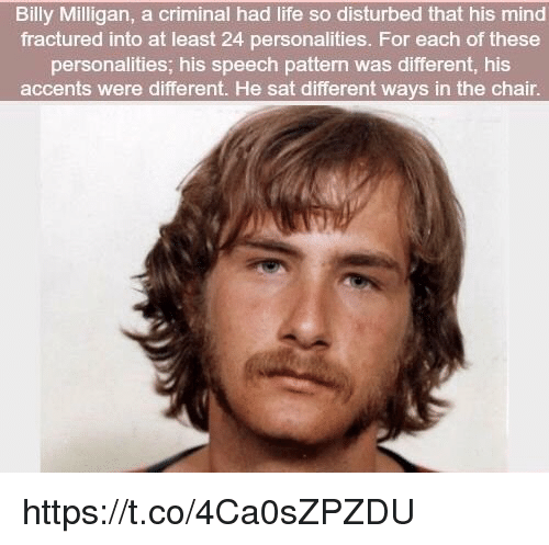 disturbed: Billy Milligan, a criminal had life so disturbed that his mind  fractured into at least 24 personalities. For each of these  personalities; his speech pattern was different, his  accents were different. He sat different ways in the chair. https://t.co/4Ca0sZPZDU