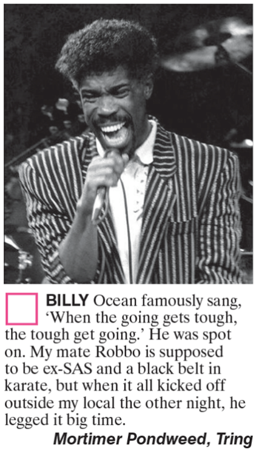 """Memes, Sang, and Black: BILLY Ocean famously sang,  """"When the going gets tough,  the tough get going.' He was spot  on. My mate Robbo is supposed  to be ex-SAS and a black belt in  karate, but when it all kicked off  outside my local the other night, he  legged it big time.  Mortimer Pondweed, Tring"""