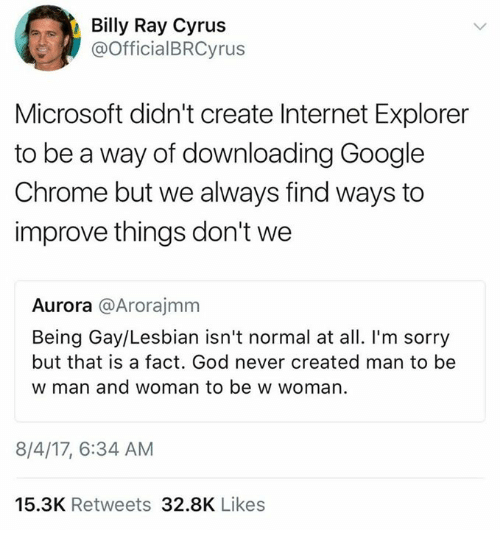 Chrome, God, and Google: Billy Ray Cyrus  @OfficialBRCyrus  Microsoft didn't create Internet Explorer  to be a way of downloading Google  Chrome but we always find ways to  improve things don't we  Aurora @Arorajmm  Being Gay/Lesbian isn't normal at all. I'm sorry  but that is a fact. God never created man to be  w man and woman to be w woman.  8/4/17, 6:34 AM  15.3K Retweets 32.8K Likes
