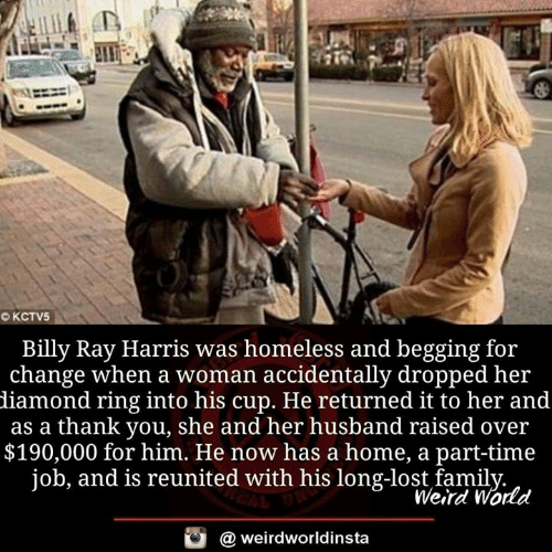Werd: Billy Ray Harris was homeless and begging for  change when a woman accidentally dropped her  diamond ring into his cup. He returned it to her and  as a thank you, she and her husband raised over  $190,000 for him. He now has a home, a part-time  job, and is reunited with his long-lost famil  Werd World  @ weirdworldinsta