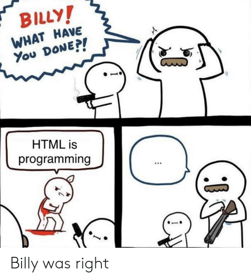 what have you done: BILLY  WHAT HAVE  You DoNE  HTML is  programming Billy was right