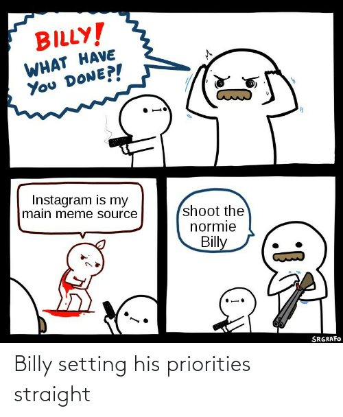 meme source: BILLY!  WHAT HAVE  You DONE?!  Instagram is my  main meme source  shoot the  normie  Billy  SRGRAFO Billy setting his priorities straight