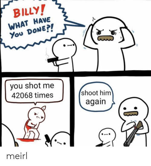 You Done: BILLY!  WHAT HAVE  You DONE?!  you shot me  42068 times  shoot him  again meirl