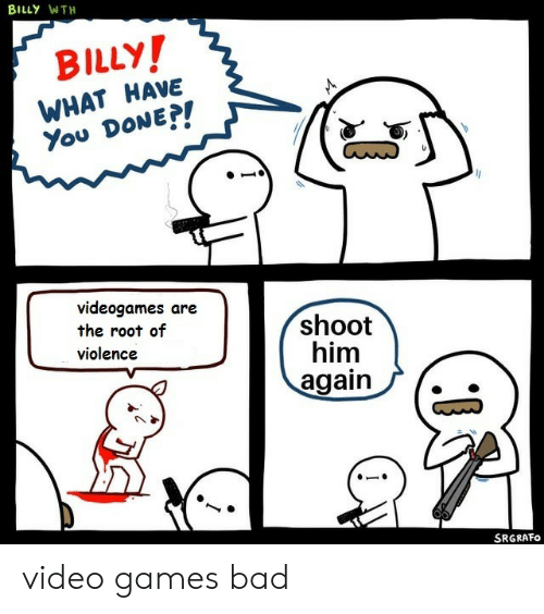 You Done: BILLY WTH  BILLY!  WHAT HAVE  You DONE?!  videogames are  the root of  violence  shoot  him  again  SRGRAFO video games bad