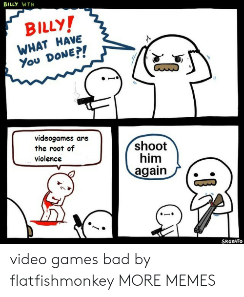 You Done: BILLY WTH  BILLY!  WHAT HAVE  You DONE?!  videogames are  the root of  violence  shoot  him  again  SRGRAFO video games bad by flatfishmonkey MORE MEMES