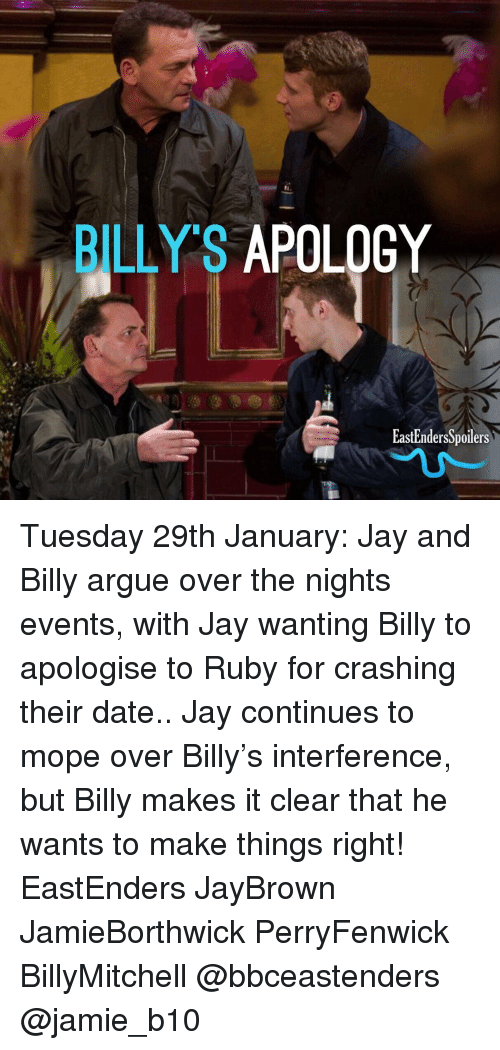 EastEnders: BILLY'S APOLOGY  EastEndersSpoilers Tuesday 29th January: Jay and Billy argue over the nights events, with Jay wanting Billy to apologise to Ruby for crashing their date.. Jay continues to mope over Billy's interference, but Billy makes it clear that he wants to make things right! EastEnders JayBrown JamieBorthwick PerryFenwick BillyMitchell @bbceastenders @jamie_b10
