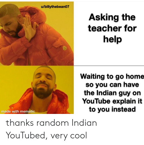 youtubed: /billythebean07  Asking the  teacher for  help  Waiting to go home  so you can have  the Indian guy on  YouTube explain it  to you instead  made with mematic thanks random Indian YouTubed, very cool