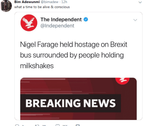 conscious: Bim Adewunmi @bimadew 12h  what a time to be alive 8 conscious  The Independent  @lndependent  Nigel Farage held hostage on Brexit  bus surrounded by people holding  milkshakes  BREAKING NEWS