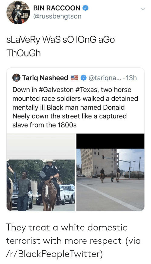 slave: BIN RACCOON  @russbengtson  sLaVeRy WaS sO IONG aGo  ThOuGh  Tariq Nasheed  @tariqna... .13h  Down in #Galveston #Texas, two horse  mounted race soldiers walked a detained  mentally ill Black man named Donald  Neely down the street like a captured  slave from the 1800s  Oaurck They treat a white domestic terrorist with more respect (via /r/BlackPeopleTwitter)
